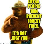 Hell, you don't even camp. | LOTSA PEOPLE CAN PREVENT FOREST FIRES. IT'S NOT JUST YOU. | image tagged in smokey bear,memes,relax | made w/ Imgflip meme maker