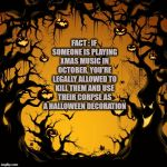 Halloween  | FACT : IF SOMEONE IS PLAYING XMAS MUSIC IN OCTOBER, YOU'RE LEGALLY ALLOWED TO KILL THEM AND USE THEIR CORPSE AS A HALLOWEEN DECORATION | image tagged in halloween,xmas music,funny,memes,funny memes | made w/ Imgflip meme maker