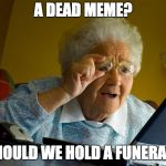 Grandma Finds The Internet Meme | A DEAD MEME? SHOULD WE HOLD A FUNERAL? | image tagged in memes,grandma finds the internet | made w/ Imgflip meme maker