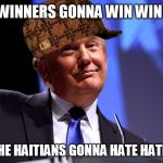 And the fake news gonna fake fake fake fake fake | THE WINNERS GONNA WIN WIN WIN AND THE HAITIANS GONNA HATE HATE HATE | image tagged in scumbag,donald trump | made w/ Imgflip meme maker