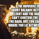 Joker's Wild | THE UNIVERSE IS ALL ABOUT BALANCE BETWEEN THE LIGHT AND THE DARK. YOU CAN'T CONTROL THE LIGHT OR THE DARK, BUT YOU CAN CONTROL WHERE YOU LIE | image tagged in joker sending a message | made w/ Imgflip meme maker