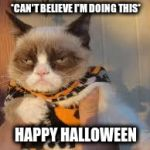 Grumpy Cat Halloween Meme | *CAN'T BELIEVE I'M DOING THIS* HAPPY HALLOWEEN | image tagged in memes,grumpy cat halloween,grumpy cat | made w/ Imgflip meme maker