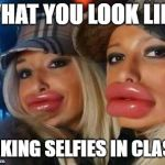 Duck Face Chicks Meme | WHAT YOU LOOK LIKE TAKING SELFIES IN CLASS | image tagged in memes,duck face chicks | made w/ Imgflip meme maker