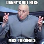 Dr Evil air quotes | DANNY'S NOT HERE MRS. TORRENCE | image tagged in dr evil air quotes | made w/ Imgflip meme maker