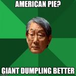 High Expectations Asian Father Meme | AMERICAN PIE? GIANT DUMPLING BETTER | image tagged in memes,high expectations asian father,funny,food,yummy | made w/ Imgflip meme maker