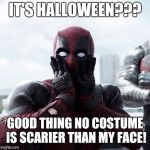 Deadpool Surprised Meme | IT'S HALLOWEEN??? GOOD THING NO COSTUME IS SCARIER THAN MY FACE! | image tagged in memes,deadpool surprised | made w/ Imgflip meme maker