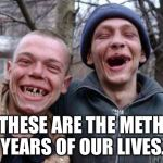 Ugly Twins Meme | THESE ARE THE METH YEARS OF OUR LIVES. | image tagged in memes,ugly twins | made w/ Imgflip meme maker
