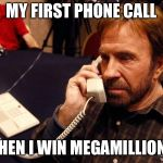 Chuck Norris Phone Meme | MY FIRST PHONE CALL WHEN I WIN MEGAMILLIONS | image tagged in memes,chuck norris phone,chuck norris | made w/ Imgflip meme maker