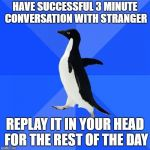 Socially Awkward Penguin Meme | HAVE SUCCESSFUL 3 MINUTE CONVERSATION WITH STRANGER REPLAY IT IN YOUR HEAD FOR THE REST OF THE DAY | image tagged in memes,socially awkward penguin | made w/ Imgflip meme maker