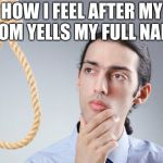 contemplating suicide guy | HOW I FEEL AFTER MY MOM YELLS MY FULL NAME | image tagged in contemplating suicide guy | made w/ Imgflip meme maker