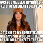 Scumbag Stephanie  | KNOWS YOU'VE BEEN TRYING TO PICK UP TICKETS TO AN EVENT FOR A FEW WEEKS SOLD TICKET TO MY DOMESTIC ABUSER, AND THEN SAYS SHE WOULDN'T FEEL M | image tagged in scumbag stephanie,AdviceAnimals | made w/ Imgflip meme maker