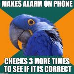 Paranoid Parrot Meme | MAKES ALARM ON PHONE CHECKS 3 MORE TIMES TO SEE IF IT IS CORRECT | image tagged in memes,paranoid parrot | made w/ Imgflip meme maker