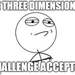 Challenge Accepted Rage Face Meme | BE THREE DIMENSIONAL CHALLENGE ACCEPTED | image tagged in memes,challenge accepted rage face | made w/ Imgflip meme maker