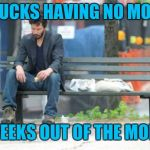 Sad Keanu Meme | IT SUCKS HAVING NO MONEY 3 WEEKS OUT OF THE MONTH | image tagged in memes,sad keanu | made w/ Imgflip meme maker