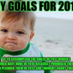 Fist pump baby | MY GOALS FOR 2018 IS TO ACCOMPLISH THE GOALS OF 2017 WHICH I SHOULD HAVE DONE IN 2016 BECAUSE I PROMISED THEM IN 2014 AND PLANNED THEM IN 20 | image tagged in fist pump baby | made w/ Imgflip meme maker