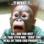 Shocked Monkey | ...!! WHAT !!... SO....DID YOU JUST SAY..THAT CTFO HAS **ZERO**THC** IN ALL OF THEIR CBD PRODUCTS | image tagged in shocked monkey | made w/ Imgflip meme maker