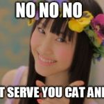 Rena Matsui Meme | NO NO NO WE NOT SERVE YOU CAT AND DOG | image tagged in memes,rena matsui | made w/ Imgflip meme maker