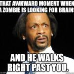 Katt Williams WTF Meme | THAT AWKWARD MOMENT WHEN A ZOMBIE IS LOOKING FOR BRAINS AND HE WALKS RIGHT PAST YOU. | image tagged in katt williams wtf meme | made w/ Imgflip meme maker
