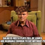 Red Foreman Scumbag Hat | SALAD IS JUST A PLATE FULL OF LEAVES THAT ARE BEARABLE ENOUGH TO EAT WITHOUT PUKING | image tagged in red foreman scumbag hat | made w/ Imgflip meme maker