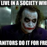 We live in a society... | WE LIVE IN A SOCIETY WHERE JANITORS DO IT FOR FREE | image tagged in joker,janitors,4chan | made w/ Imgflip meme maker