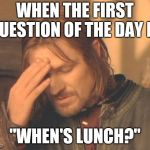 "Frustrated Boromir Meme | WHEN THE FIRST QUESTION OF THE DAY IS, ""WHEN'S LUNCH?"" 