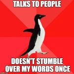 Socially Awesome Penguin Meme | TALKS TO PEOPLE DOESN'T STUMBLE OVER MY WORDS ONCE | image tagged in memes,socially awesome penguin | made w/ Imgflip meme maker