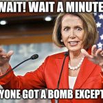 Nancy Pelosi is crazy | WAIT! WAIT A MINUTE! EVERYONE GOT A BOMB EXCEPT ME? | image tagged in nancy pelosi is crazy | made w/ Imgflip meme maker
