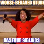 Oprah You Get A Meme | MY WORSE-BEHAVED STUDENT HAS FOUR SIBLINGS | image tagged in memes,oprah you get a | made w/ Imgflip meme maker