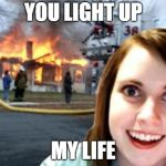 Disaster Overly Attached Girlfriend | YOU LIGHT UP MY LIFE | image tagged in disaster overly attached girlfriend,70's song | made w/ Imgflip meme maker