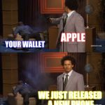 Apple Meme #??? | APPLE YOUR WALLET WE JUST RELEASED A NEW PHONE | image tagged in memes,who killed hannibal,apple,iphone,money,wallet | made w/ Imgflip meme maker