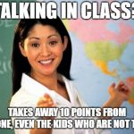 Unhelpful High School Teacher Meme | TALKING IN CLASS? TAKES AWAY 10 POINTS FROM EVERYONE, EVEN THE KIDS WHO ARE NOT TALKING | image tagged in memes,unhelpful high school teacher | made w/ Imgflip meme maker