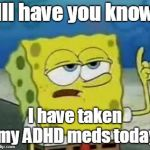 Ill Have You Know Spongebob Meme | Ill have you know I have taken my ADHD meds today | image tagged in memes,ill have you know spongebob | made w/ Imgflip meme maker