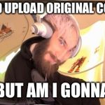 Pewdiepie HMM | I COULD UPLOAD ORIGINAL CONTENT BUT AM I GONNA | image tagged in pewdiepie hmm | made w/ Imgflip meme maker