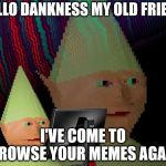 Dank Memes Dom | HELLO DANKNESS MY OLD FRIEND I'VE COME TO BROWSE YOUR MEMES AGAIN | image tagged in dank memes dom | made w/ Imgflip meme maker