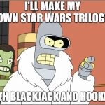 Bender Meme | I'LL MAKE MY OWN STAR WARS TRILOGY WITH BLACKJACK AND HOOKERS | image tagged in memes,bender | made w/ Imgflip meme maker