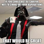 Darth Vader Office Space | IF YOU COULD JUST BE CAREFUL NOT TO CHOKE ON YOUR ASPERATIONS THAT WOULD BE GREAT | image tagged in darth vader office space | made w/ Imgflip meme maker
