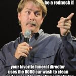 Sorry for your loss  | You might be a redneck if your favorite funeral director uses the ROBO car wash to clean your deceased family after embalming. | image tagged in jeff foxworthy you might be a redneck if,deceassd,car wash,embalm,halloween | made w/ Imgflip meme maker