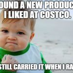 If only this applied to organic chicken burritos. | FOUND A NEW PRODUCT I LIKED AT COSTCO. THEY STILL CARRIED IT WHEN I RAN OUT. | image tagged in memes,success kid original,costco | made w/ Imgflip meme maker
