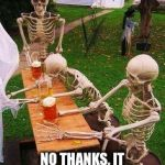 Happy Halloween Weekend | ANOTHER BEER? NO THANKS, IT GOES RIGHT THROUGH ME | image tagged in skeletons-drinking | made w/ Imgflip meme maker
