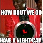 Flavor Flav Meme | HOW BOUT WE GO HAVE A NIGHT CAP!! | image tagged in memes,flavor flav | made w/ Imgflip meme maker
