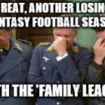 triple face palm hogan heroes | GREAT, ANOTHER LOSING FANTASY FOOTBALL SEASON WITH THE 'FAMILY LEAGUE' | image tagged in triple face palm hogan heroes | made w/ Imgflip meme maker