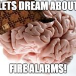 Scumbag Brain Meme | LETS DREAM ABOUT FIRE ALARMS! | image tagged in memes,scumbag brain,AdviceAnimals | made w/ Imgflip meme maker