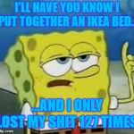 Ill Have You Know Spongebob Meme | I'LL HAVE YOU KNOW I PUT TOGETHER AN IKEA BED... ...AND I ONLY LOST MY SHIT 127 TIMES. | image tagged in memes,ill have you know spongebob | made w/ Imgflip meme maker
