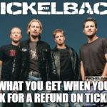 Nickleback Meme | WHAT YOU GET WHEN YOU ASK FOR A REFUND ON TICKETS | image tagged in memes,nickleback | made w/ Imgflip meme maker