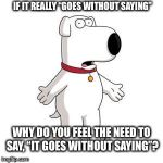 "Family Guy Brian Meme | IF IT REALLY ""GOES WITHOUT SAYING"" WHY DO YOU FEEL THE NEED TO SAY, ""IT GOES WITHOUT SAYING""? 