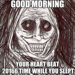 Unwanted House Guest Meme | GOOD MORNING YOUR HEART BEAT 20166 TIME WHILE YOU SLEPT | image tagged in memes,unwanted house guest | made w/ Imgflip meme maker