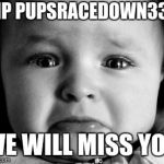 Sad Baby Meme | RIP PUPSRACEDOWN333 WE WILL MISS YOU | image tagged in memes,sad baby | made w/ Imgflip meme maker