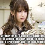 Fat v Thin Skeletons | ACTUALLY I'VE SEEN A LOT OF FAT SKELETONS BUT THE SCIENCE LABS ONLY SELECT THE THIN ONES.  IT'S LIKE A J-POP GROUP AUDITION, ONLY YOU'RE DEA | image tagged in memes,oku manami | made w/ Imgflip meme maker