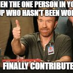 Chuck Norris Approves Meme | WHEN THE ONE PERSON IN YOUR GROUP WHO HASN'T BEEN WORKING FINALLY CONTRIBUTES | image tagged in memes,chuck norris approves,chuck norris | made w/ Imgflip meme maker