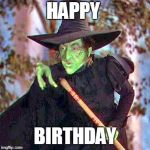 Wicked Witch | HAPPY BIRTHDAY | image tagged in wicked witch | made w/ Imgflip meme maker
